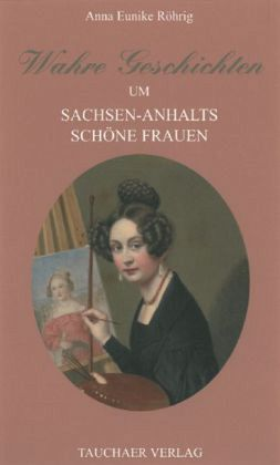 Röhrig_Anna Eunike_Wahre Geschichten um Sachsen-Anhalts schöne Frauen